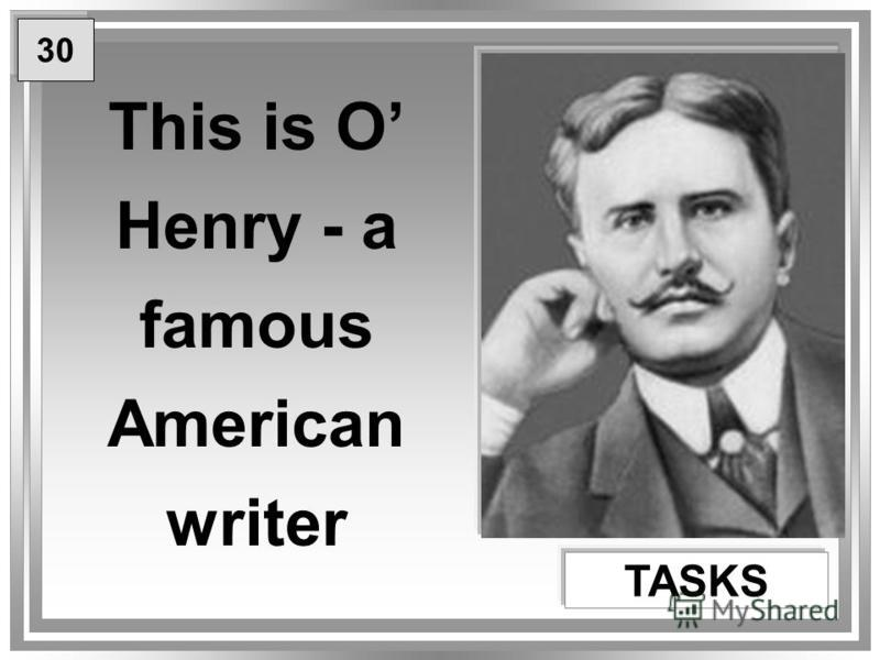 This is O Henry - a famous American writer TASKS 30