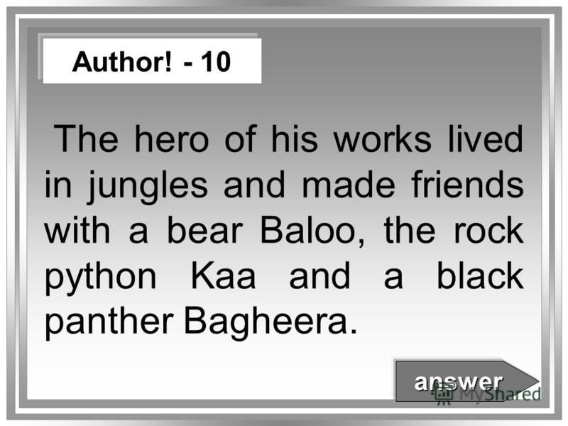 The hero of his works lived in jungles and made friends with a bear Baloo, the rock python Kaa and a black panther Bagheera. Author! - 10 answer