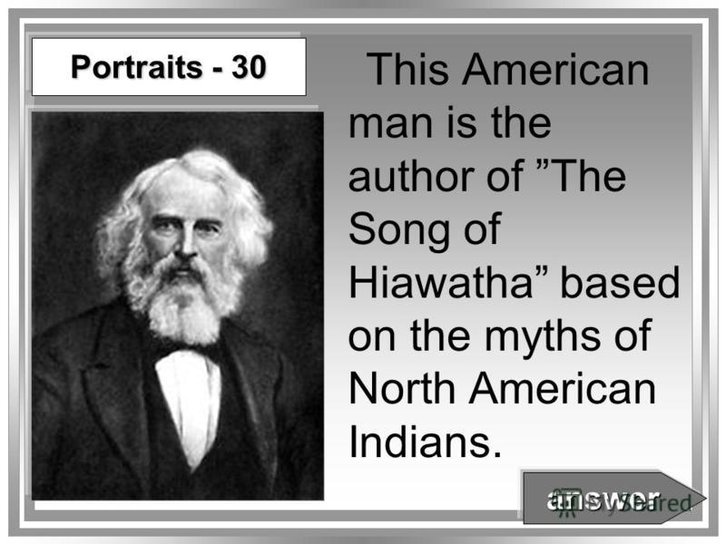 Portraits - 30 This American man is the author of The Song of Hiawatha based on the myths of North American Indians. answer