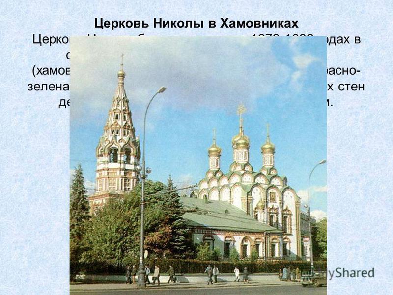 Церковь Николы в Хамовниках Церковь Николы была построена в 1679-1682 годах в старинной московской слободе Хамовники (хамовниками в древности называли ткачей). Красно- зеленая окраска внешней отделки на фоне белых стен делала храм особенно ярким и жи