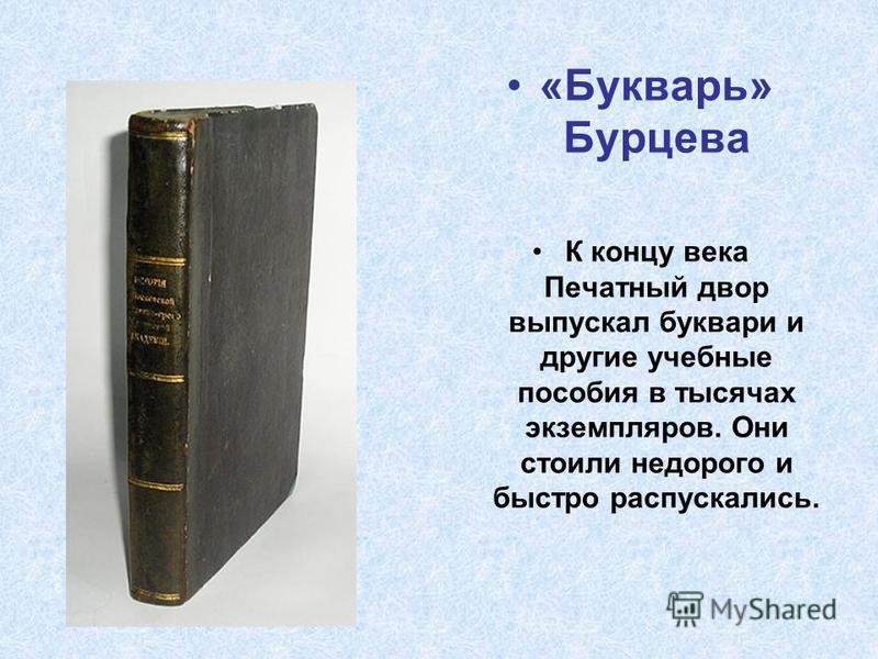 «Букварь» Бурцева К концу века Печатный двор выпускал буквари и другие учебные пособия в тысячах экземпляров. Они стоили недорого и быстро распускались.