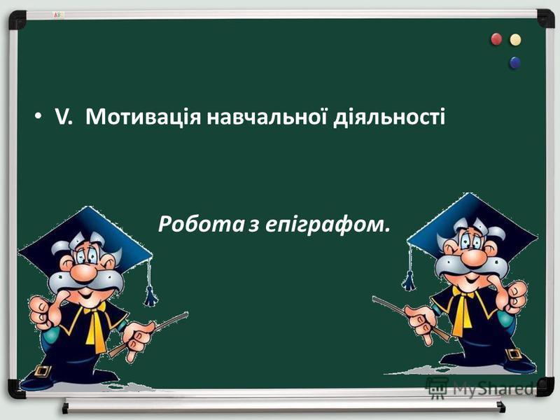 V. Мотивація навчальної діяльності Робота з епіграфом.
