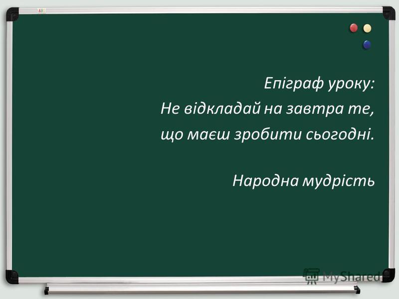Епіграф уроку: Не відкладай на завтра те, що маєш зробити сьогодні. Народна мудрість