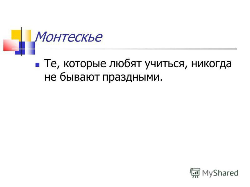 Монтескье Те, которые любят учиться, никогда не бывают праздными.