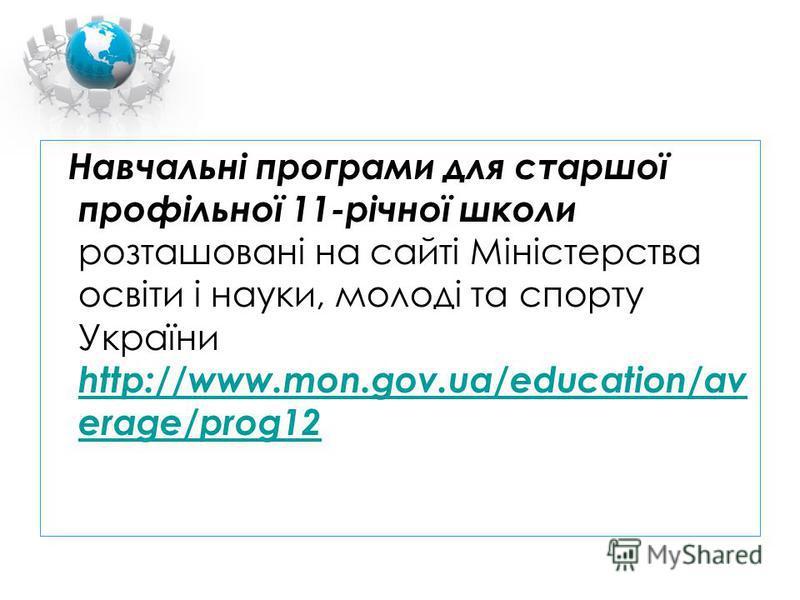 Навчальні програми для старшої профільної 11-річної школи розташовані на сайті Міністерства освіти і науки, молоді та спорту України http://www.mon.gov.ua/education/av erage/prog12 http://www.mon.gov.ua/education/av erage/prog12