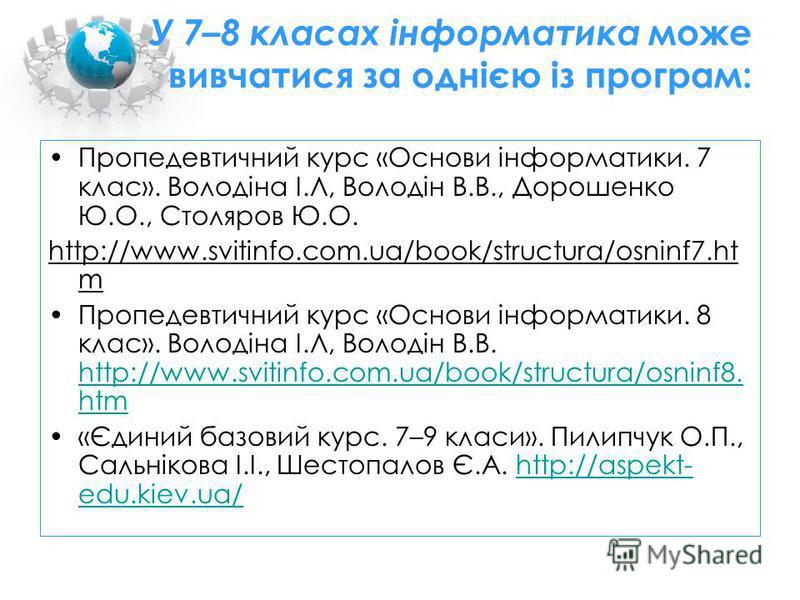 У 7–8 класах інформатика може вивчатися за однією із програм: Пропедевтичний курс «Основи інформатики. 7 клас». Володіна І.Л, Володін В.В., Дорошенко Ю.О., Столяров Ю.О. http://www.svitinfo.com.ua/book/structura/osninf7.ht m Пропедевтичний курс «Осн