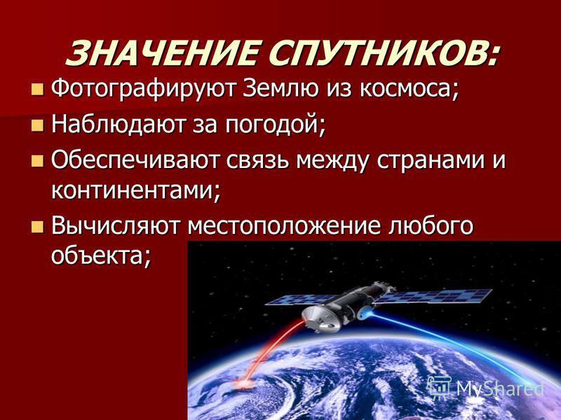 ЗНАЧЕНИЕ СПУТНИКОВ: Фотографируют Землю из космоса; Фотографируют Землю из космоса; Наблюдают за погодой; Наблюдают за погодой; Обеспечивают связь между странами и континентами; Обеспечивают связь между странами и континентами; Вычисляют местоположен