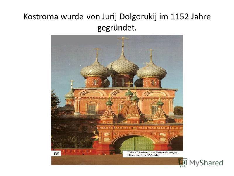 Kostroma wurde von Jurij Dolgorukij im 1152 Jahre gegründet.