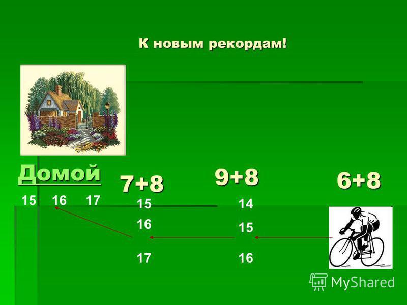 К новым рекордам! 6+8 14 15 16 9+8 17 16 15 7+8 Домой 151617