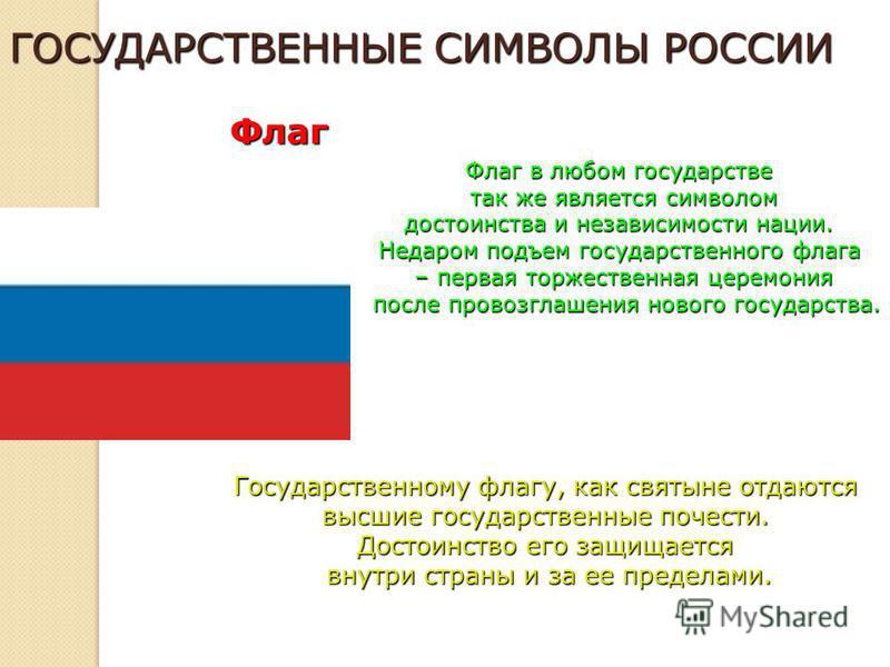 ГОСУДАРСТВЕННЫЕ СИМВОЛЫ РОССИИ Флаг Флаг в любом государстве так же является символом так же является символом достоинства и независимости нации. Недаром подъем государственного флага – первая торжественная церемония после провозглашения нового госуд