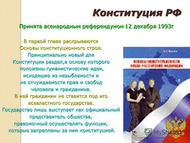 Конституция РФ Принята всенародным референдумом 12 декабря 1993 г В первой главе раскрываются Основы конституционного строя. Принципиально новый для Конституции раздел,в основу которого положены гуманистические идеи, исходящие из незыблемости и не от