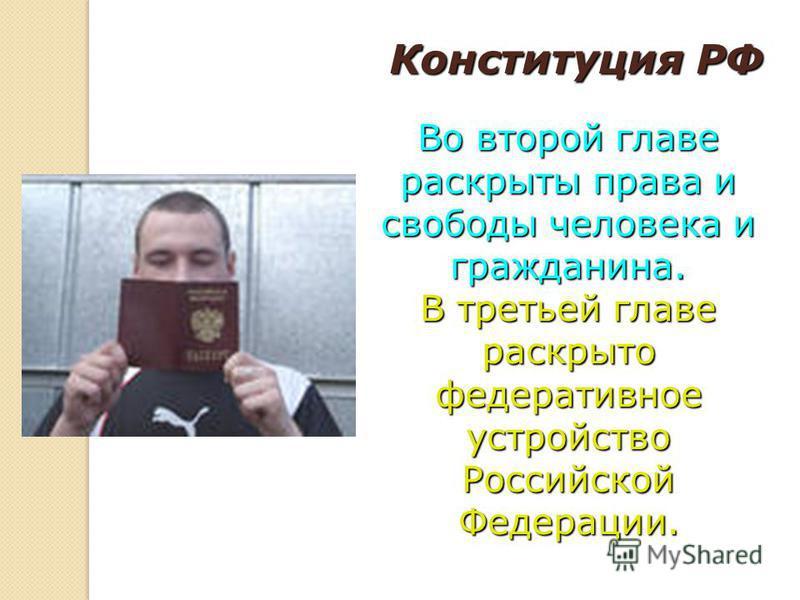 Конституция РФ Во второй главе раскрыты права и свободы человека и гражданина. В третьей главе раскрыто федеративное устройство Российской Федерации.