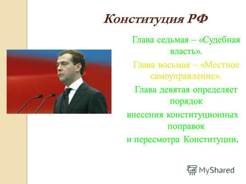 Конституция РФ Глава седьмая – «Судебная власть». Глава восьмая – «Местное самоуправление». Глава девятая определяет порядок внесения конституционных поправок и пересмотра Конституции.