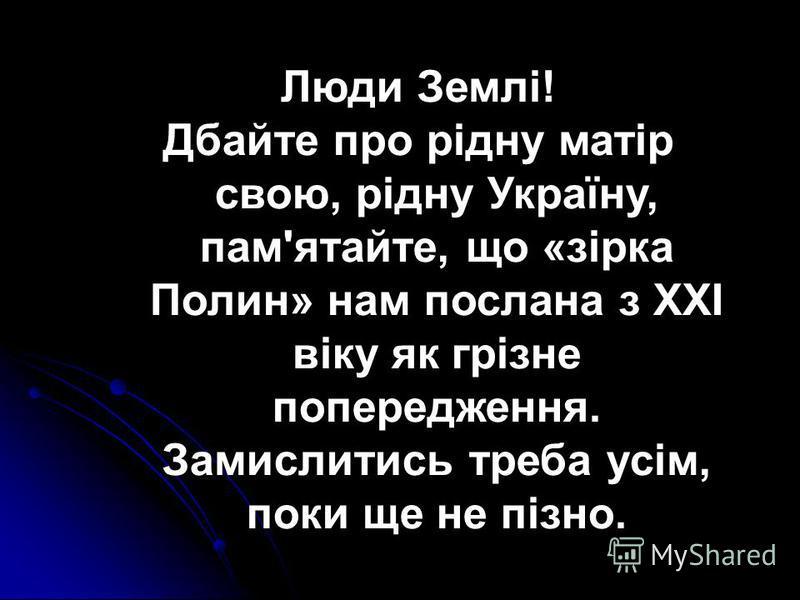 Люди Землі! Дбайте про рідну матір свою, рідну Україну, пам'ятайте, що «зірка Полин» нам послана з XXI віку як грізне попередження. Замислитись треба усім, поки ще не пізно.