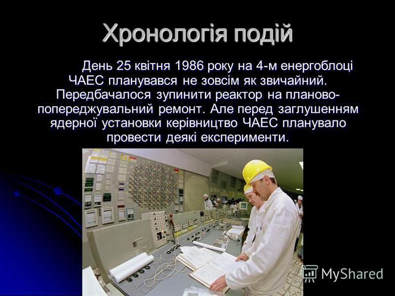 Хронологія подій День 25 квітня 1986 року на 4-м енергоблоці ЧАЕС планувався не зовсім як звичайний. Передбачалося зупинити реактор на планово- попереджувальний ремонт. Але перед заглушенням ядерної установки керівництво ЧАЕС планувало провести деякі