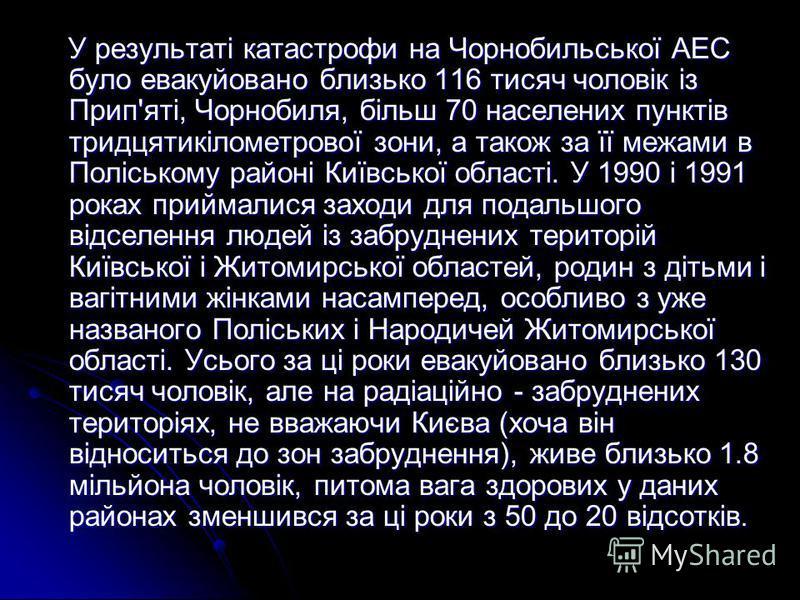 У результаті катастрофи на Чорнобильської АЕС було евакуйовано близько 116 тисяч чоловік із Прип'яті, Чорнобиля, більш 70 населених пунктів тридцятикілометрової зони, а також за її межами в Поліському районі Київської області. У 1990 і 1991 роках при