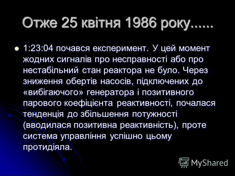 Отже 25 квітня 1986 року...... 1:23:04 почався експеримент. У цей момент жодних сигналів про несправності або про нестабільний стан реактора не було. Через зниження обертів насосів, підключених до «вибігаючого» генератора і позитивного парового коефі