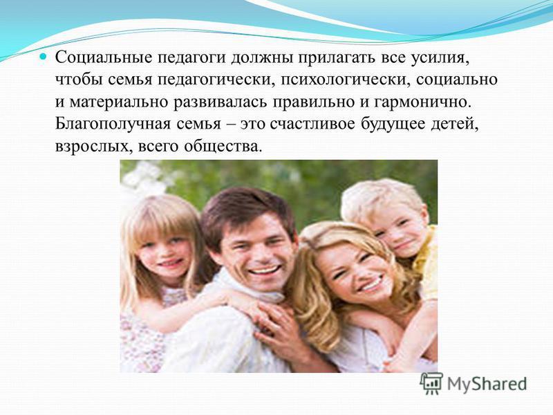 Социальные педагоги должны прилагать все усилия, чтобы семья педагогически, психологически, социально и материально развивалась правильно и гармонично. Благополучная семья – это счастливое будущее детей, взрослых, всего общества.