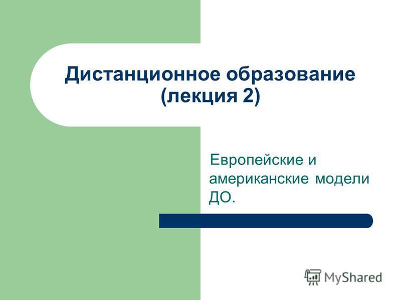 Дистанционное образование (лекция 2) Европейские и американские модели ДО.