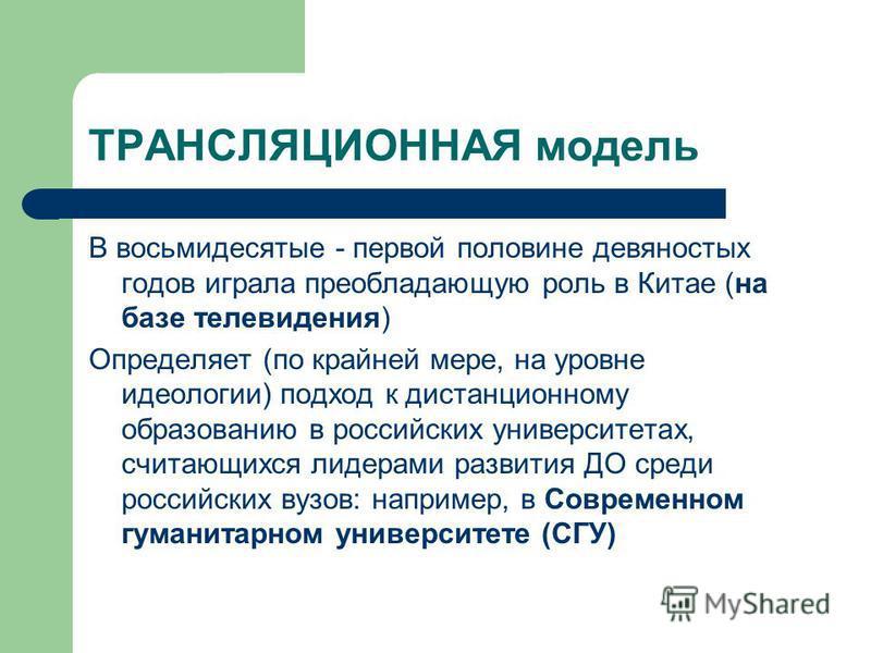 ТРАНСЛЯЦИОННАЯ модель В восьмидесятые - первой половине девяностых годов играла преобладающую роль в Китае (на базе телевидения) Определяет (по крайней мере, на уровне идеологии) подход к дистанционному образованию в российских университетах, считающ