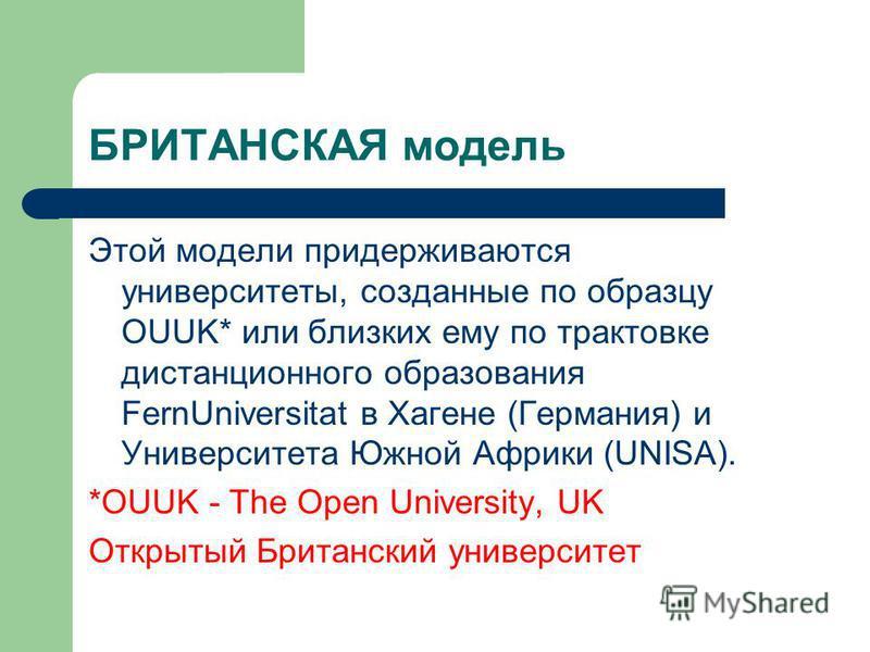 БРИТАНСКАЯ модель Этой модели придерживаются университеты, созданные по образцу OUUK* или близких ему по трактовке дистанционного образования FernUniversitat в Хагене (Германия) и Университета Южной Африки (UNISA). *OUUK - The Open University, UK Отк