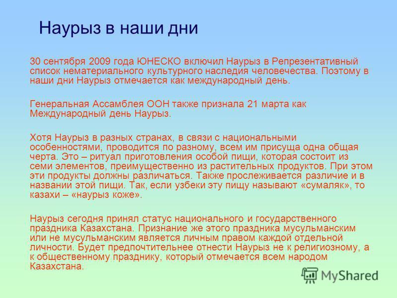 Наурыз в наши дни 30 сентября 2009 года ЮНЕСКО включил Наурыз в Репрезентативный список нематериального культурного наследия человечества. Поэтому в наши дни Наурыз отмечается как международный день. Генеральная Ассамблея ООН также признала 21 марта