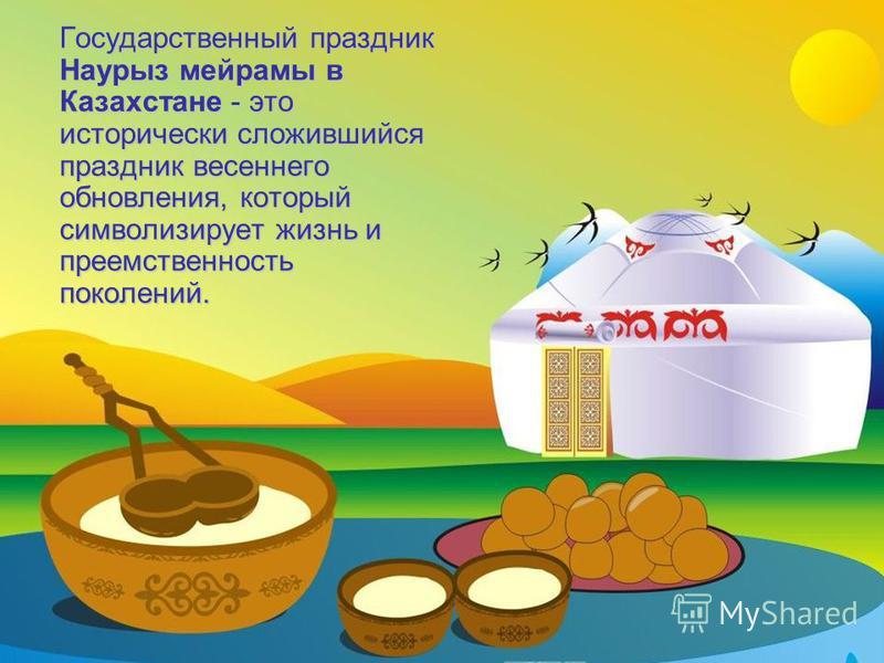 Государственный праздник Наурыз мейрамы в Казахстане - это исторически сложившийся праздник весеннего обновления, который символизирует жизнь и преемственность поколений.