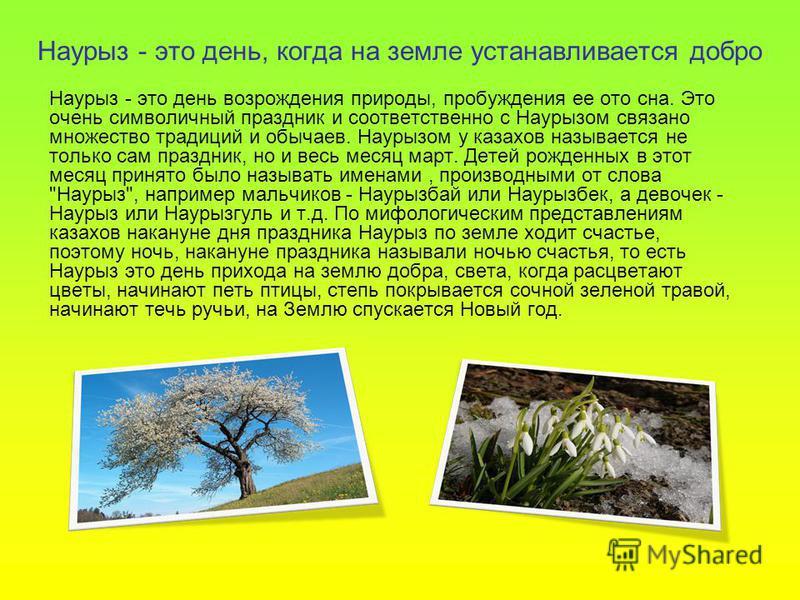 Наурыз - это день, когда на земле устанавливается добро Наурыз - это день возрождения природы, пробуждения ее ото сна. Это очень символичный праздник и соответственно с Наурызом связано множество традиций и обычаев. Наурызом у казахов называется не т