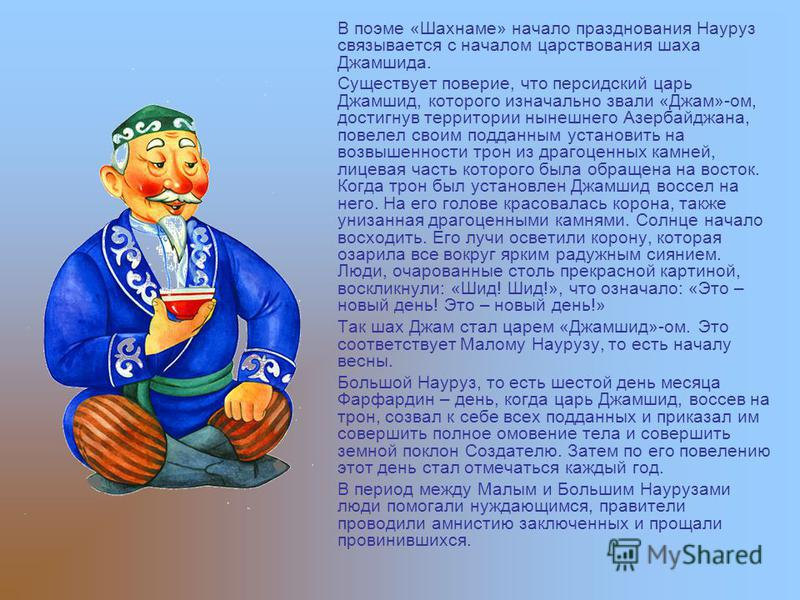 В поэме «Шахнаме» начало празднования Науруз связывается с началом царствования шаха Джамшида. Существует поверье, что персидский царь Джамшид, которого изначально звали «Джам»-ом, достигнув территории нынешнего Азербайджана, повелел своим подданным