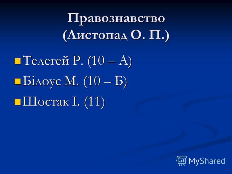 Правознавство (Листопад О. П.) Телегей Р. (10 – А) Білоус М. (10 – Б) Шостак І. (11)