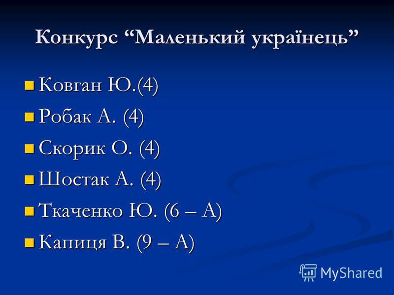 Конкурс Маленький українець Ковган Ю.(4) Ковган Ю.(4) Робак А. (4) Робак А. (4) Скорик О. (4) Скорик О. (4) Шостак А. (4) Шостак А. (4) Ткаченко Ю. (6 – А) Ткаченко Ю. (6 – А) Капиця В. (9 – А) Капиця В. (9 – А)