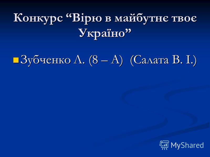 Конкурс Вірю в майбутнє твоє Україно Зубченко Л. (8 – А) (Салата В. І.)