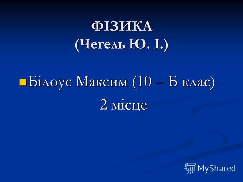 ФІЗИКА (Чегель Ю. І.) Білоус Максим (10 – Б клас) Білоус Максим (10 – Б клас) 2 місце 2 місце