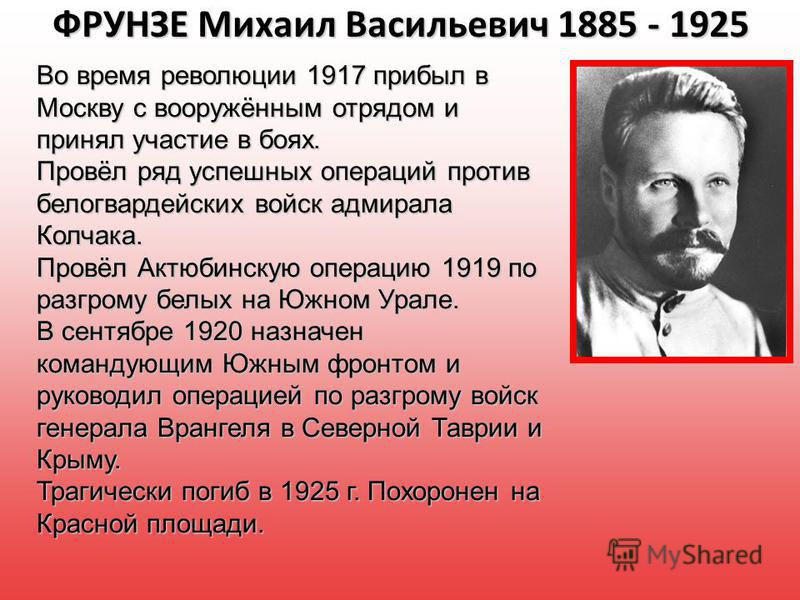 ФРУНЗЕ Михаил Васильевич 1885 - 1925 Во время революции 1917 прибыл в Москву с вооружённым отрядом и принял участие в боях. Провёл ряд успешных операций против белогвардейских войск адмирала Колчака. Провёл Актюбинскую операцию 1919 по разгрому белых