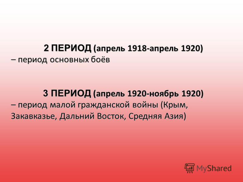 2 ПЕРИОД (апрель 1918-апрель 1920) – период основных боёв 3 ПЕРИОД (апрель 1920-ноябрь 1920) – период малой гражданской войны (Крым, Закавказье, Дальний Восток, Средняя Азия)