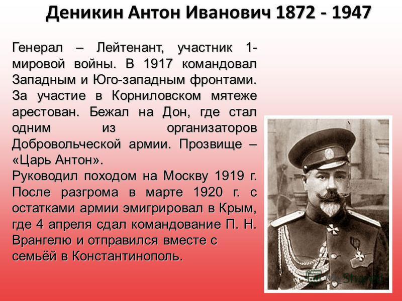 Деникин Антон Иванович 1872 - 1947 Генерал – Лейтенант, участник 1- мировой войны. В 1917 командовал Западным и Юго-западным фронтами. За участие в Корниловском мятеже арестован. Бежал на Дон, где стал одним из организаторов Добровольческой армии. Пр