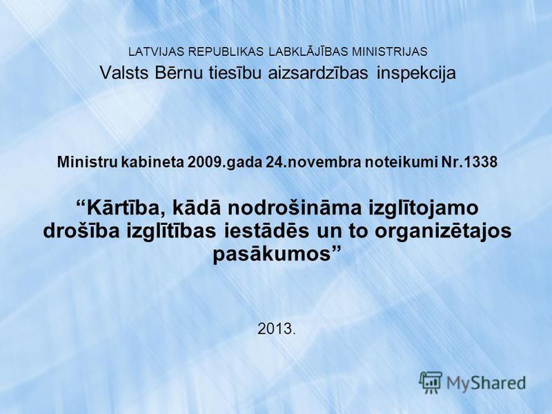 LATVIJAS REPUBLIKAS LABKLĀJĪBAS MINISTRIJAS Valsts Bērnu tiesību aizsardzības inspekcija Ministru kabineta 2009.gada 24.novembra noteikumi Nr.1338 Kārtība, kādā nodrošināma izglītojamo drošība izglītības iestādēs un to organizētajos pasākumos 2013.
