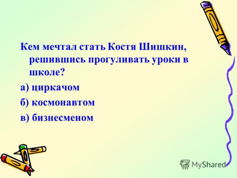 Кем мечтал стать Костя Шишкин, решившись прогуливать уроки в школе? а) циркачом б) космонавтом в) бизнесменом