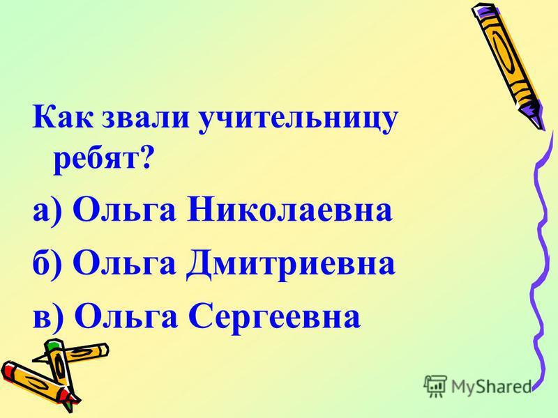 Как звали учительницу ребят? а) Ольга Николаевна б) Ольга Дмитриевна в) Ольга Сергеевна