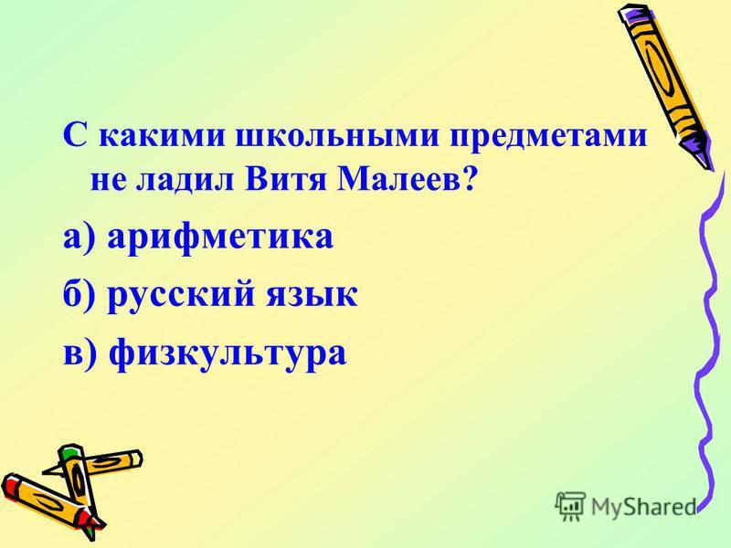 С какими школьными предметами не ладил Витя Малеев? а) арифметика б) русский язык в) физкультура
