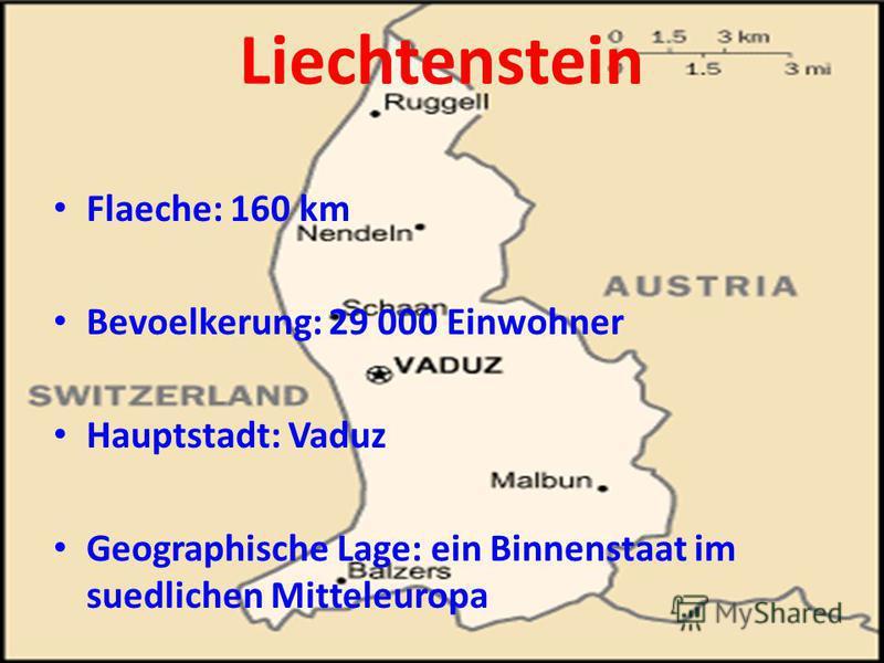 Liechtenstein Flaeche: 160 km Bevoelkerung: 29 000 Einwohner Hauptstadt: Vaduz Geographische Lage: ein Binnenstaat im suedlichen Mitteleuropa