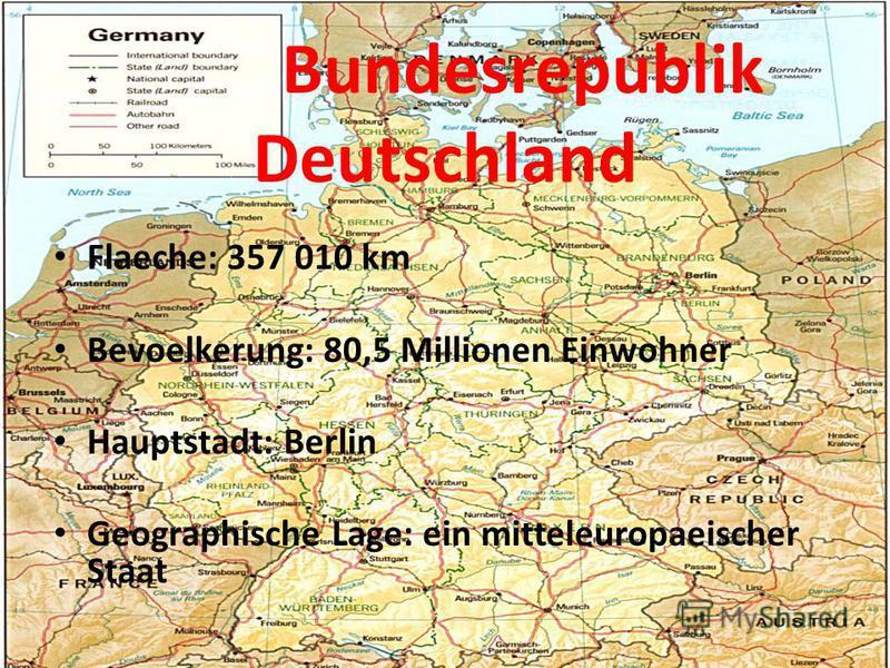 Bundesrepublik Deutschland Flaeche: 357 010 km Bevoelkerung: 80,5 Millionen Einwohner Hauptstadt: Berlin Geographische Lage: ein mitteleuropaeischer Staat