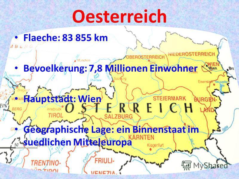 Oesterreich Flaeche: 83 855 km Bevoelkerung: 7,8 Millionen Einwohner Hauptstadt: Wien Geographische Lage: ein Binnenstaat im suedlichen Mitteleuropa