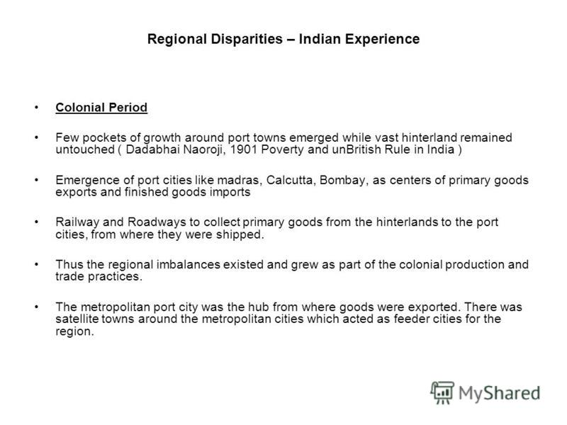 Regional Disparities – Indian Experience Colonial Period Few pockets of growth around port towns emerged while vast hinterland remained untouched ( Dadabhai Naoroji, 1901 Poverty and unBritish Rule in India ) Emergence of port cities like madras, Cal