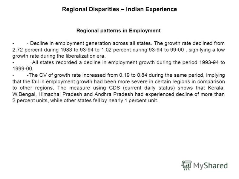 Regional patterns in Employment - - Decline in employment generation across all states. The growth rate declined from 2.72 percent during 1983 to 93-94 to 1.02 percent during 93-94 to 99-00, signifying a low growth rate during the liberalization era.
