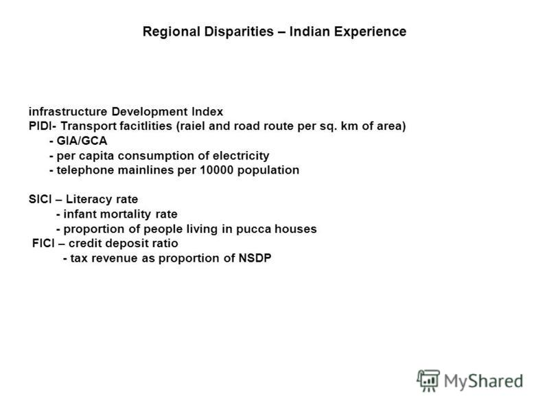 infrastructure Development Index PIDI- Transport facitlities (raiel and road route per sq. km of area) - GIA/GCA - per capita consumption of electricity - telephone mainlines per 10000 population SICI – Literacy rate - infant mortality rate - proport