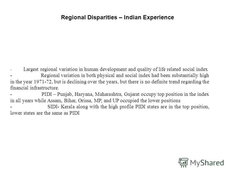 Regional Disparities – Indian Experience - Largest regional variation in human development and quality of life related social index - Regional variation in both physical and social index had been substantially high in the year 1971-72, but is declini