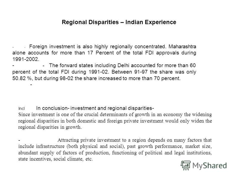 - - Foreign investment is also highly regionally concentrated. Maharashtra alone accounts for more than 17 Percent of the total FDI approvals during 1991-2002. - - The forward states including Delhi accounted for more than 60 percent of the total FDI