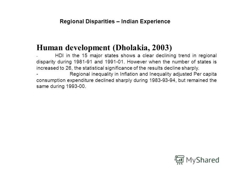 Regional Disparities – Indian Experience Human development (Dholakia, 2003) - HDI in the 15 major states shows a clear declining trend in regional disparity during 1981-91 and 1991-01. However when the number of states is increased to 26, the statist