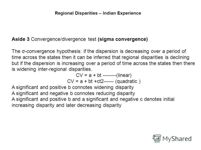 Aside 3 Convergence/divergence test (sigma convergence) The σ-convergence hypothesis: if the dispersion is decreasing over a period of time across the states then it can be inferred that regional disparities is declining but if the dispersion is incr